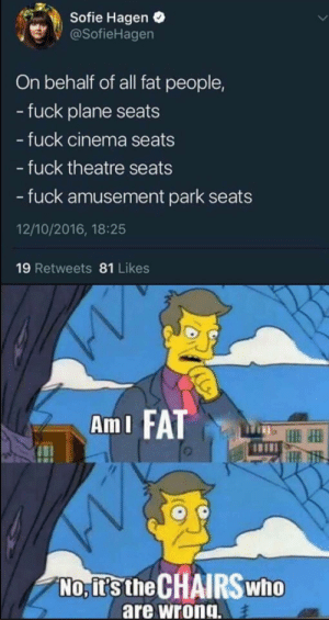 Not my fault!: Sofie Hagen  @SofieHagen  On behalf of all fat people,  -fuck plane seats  - fuck cinema seats  - fuck theatre seats  - fuck amusement park  12/10/2016, 18:25  19 Retweets 81 Likes  AmI FAT  No, it's the CHAIRSWHO  are wrong. Not my fault!