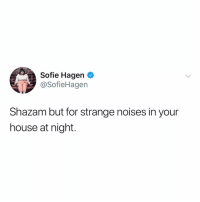 Shazam, House, and Relatable: Sofie Hagen  @SofieHagen  Shazam but for strange noises in your  house at night. @buzzfeedunsolved needs this