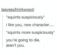 Every single time ^EvansLily^: Sofmirkwood  leaves *squints suspiciously  i like you, new character....  *squints more suspiciously  you're going to die.  aren't you. Every single time ^EvansLily^