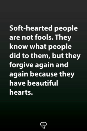 Hearted: Soft-hearted people  are not fools.They  know what people  did to them, but they  forgive again and  again because they  have beautiful  hearts.