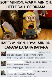 No.: SOFT MINION, WARM MINION.  LITTLE BALL OF DRAMA.  HAPPY MINION. LOYAL MINION.  BANANA BANANA BANANA  minions the  Big Bang theory the best thing ever!!!!!  Like Reply 12 August 1 at 12:25am  They should do big bang  X  minion it would be funny  Like Reply 92 August 1 at 12:05am  Do they have a  minion who looks like Sheldon?  like Renly August 1 at 4 15nm No.