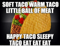 Taco.: SOFT TACO-WARM TACO  LITTLE BALL OF MEAT  HAPPY TACO SLEEPY  TACO EAT EAT EAT Taco.