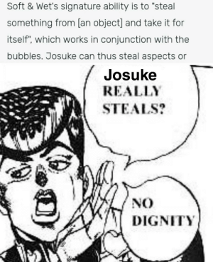 """Ability, Hope, and Can: Soft & Wet's signature ability is to """"steal  something from [an object] and take it for  itself"""", which works in conjunction with the  bubbles. Josuke can thus steal aspects or  Josuke  REALLY  STEALS?  NO  DIGNITY This is my first post here, hope you guys enjoy it"""