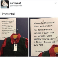 Memes, Retail, and 🤖: soft woof  @woofjustin  I love retail  who on Earth accepted  this as a return?!?!?!  This item is from the  summer of 2000! That  was almost 17 years  ago! Our return policy  is 45 days! If you're not  Sure, ASK!  -Manageme  Who on Earth accepted  this as a return?!?!?!  This item is from the  summer of 2000! That  was almost 17 years  ago! Our return policy  is 45 days! If you're not  sure, ASK!  Managemen IM CRYING AND SCREAMING AND AJAOWODM SHAKING BC OF THIS TURD ITS lsoaoaROSIT STUCK HALFWAY OUT AND IT HURTS IT HURTS IT HURTS AND APPARENTLY LAXATIVES TAKE TIME TO WORK AND SO I CANT TAKE THOSE AND AFAIDOTPSISU IT HURTS SO BAD I NEVER WOULD HAVE GONE IF I KNEW THIS WOULD HAPPEN OG MY ALAOSOSOSIFIDIVOSI HELP ME IT HURTS