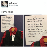 Me working retail: soft woof  woofjustin  I love retail  Who on Earth accepted  this as a return?!?!?!  This item is from the  summer of 2000! That  was almost 17 years  ago! our return policy  is 45 days! If you're not  sure, ASK!  -Manageme  Who on Earth accepted  this as a return?!?!?!  This item is from the  summer of 2000! That  was almost 17 years  ago! Our return policy  is 45 days! If you're not  sure, ASK!  Managemen Me working retail