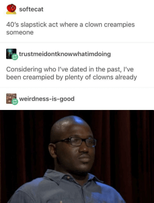 Clowns, Good, and Live: softecat  40's slapstick act where a clown creampies  someone  trustmeidontknowwhatimdoing  Considering who lI've dated in the past, I've  been creampied by plenty of clowns already  weirdness-is-good Wack