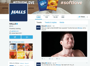 Jesus, Social Media, and Target:  #softlove  MADE WITH REAL HONEY  HALLS  Halls Cough Drops. Temporarily  coughs and sore throats  TWEETS FOLLOWING FOLLOWERS LIKES  5,682 129  16.2K 686  . Follow  Tweets Tweets&replies Media  HALLS  @halls  Powerfully Soothing.  θ gethalls.com  曲Joined March 2011  HALLS @halls 12h  Was your night a little BIGGER than expected? Soothe that sore #thrussy with a  HALLS!  HALLS  O139 Photos and videos  re  다 24  ,83  Who to follow - Refresh View all  HALLS@halls Apr 29  No one likes an dry, itchy #thrussy! Get relief with HALLS!  HALLS tortoise-on-its-back: ben-azul:   thejungleofmufasa:  pymparticles: Halls CRUSHING that social media game right now. omfg  I'm dying.   Sweet Jesus