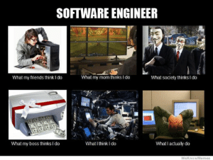 Because 2012 had some sweet memes: SOFTWARE ENGINEER  What my friends think I do  What my mom thinks I do  What society thinks I do  What my boss thinks I do  What I think I do  What I actually do  WeKnowMemes Because 2012 had some sweet memes