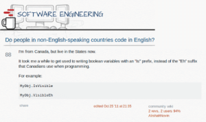 """Community, Canada, and Live: SOFTWARE ENGINEERING  Do people in non-English-speaking countries code in English?  I'm from Canada, but live in the States now.  It took me a while to get used to writing boolean variables with an """"Is"""" prefix, instead of the """"Eh"""" suffix  that Canadians use when programming.  For example:  Myobj.Isvisible  Myobj.VisibleEh  share  edited Oct 25 '11 at 21:35  community wiki  2 revs, 2 users 94%  AlishahNovin Do People in Other Countries Code in English?"""