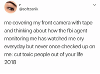Fbi, Life, and Memes: @softzenik  me covering my front camera with tape  and thinking about how the fbi agent  monitoring me has watched me cry  everyday but never once checked up on  me: cut toxic people out of your life  2018 @hoegivesnofucks is my next ex wife!! 😂😂😘