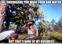 Business, Water, and How: SOI OVERHEARD YOU WANT FOODAND WATER  BUT THATS NONE OF MY BUSINESS  imgflip.com How I handle prisoners in Red Dead 2