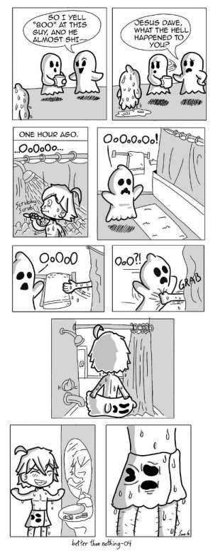 "Boo, Jesus, and Omg: SOI YELL  BOO"" AT THIS  GUY, AND HE  ALMOST SHI-  JESUS DAVE  WHAT THE HELL  HAPPENED TO  ONE HOUR AGO  Oo。。。。Oo!  o0oOo...  crubby  crub Is  better than nothing-ot omg-images:  04 Ghost Problems [OC]"