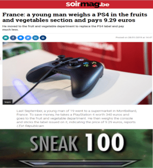 Lest: soirmag.be  France: a young man weighs a PS4 in the fruits  and vegetables section and pays 9.29 euros  He moved to the fruit and vegetable department to replace the PS4 label and pay  much less.  in  Posted on 28/01/2019 at 14:47  Isopix  Last September, a young man of 19 went to a supermarket in Montbéliard,  France. To save money, he takes a PlayStation 4 worth 340 euros and  goes to the fruit and vegetable department. He then weighs the console  and sticks the label issued on it, indicating the price of 9.29 euros, reports  L'Est Républicain  SNEAK 100