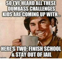 Dank, Jail, and School: SOIVE HEARD ALLTHESE  DUMBASS CHALLENGES  KIDSARE COMING UP WITH  HERE'S TWO: FINISH SCHOOL  & STAY OUT OF JAIL #jussayin