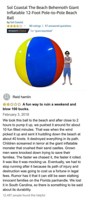 "Sounds good, doesn't work: Sol Coastal The Beach Behemoth Giant  Inflatable 12-Foot Pole-to-Pole Beach  Ball  by Sol Coastal  80 ratings | 37 answered questions  for ""giant beachball""  Amazon's Choice  Reid hamlin  ***** A fun way to ruin a weekend and  blow 100 bucks.  February 3, 2018  We took this ball to the beach and after close to 2  hours to pump it up, we pushed it around for about  10 fun filled minutes. That was when the wind  picked it up and sent it huddling down the beach at  about 40 knots. It destroyed everything in its path.  Children screamed in terror at the giant inflatable  monster that crushed their sand castles. Grown  men were knocked down trying to save their  families. The faster we chased it, the faster it rolled.  It was like it was mocking us. Eventually, we had to  stop running after it because its path of injury and  destruction was going to cost us a fortune in legal  fees. Rumor has it that it can still be seen stalking  innocent families on the Florida panhandle. We lost  it in South Carolina, so there is something to be said  about its durability.  12,487 people found this helpful Sounds good, doesn't work"
