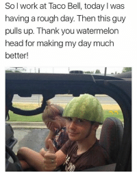Head, Taco Bell, and Work: Sol work at Taco Bell, today I was  having a rough day. Then this guy  pulls up. Thank you watermelon  head for making my day much  better! Shoutout to watermelon head 🍉