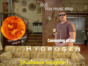 https://t.co/gXrZwuOngy: Sol  You must stop  You can't tell me  what to do  Consuming all the  HYDR OGEN  TAudience Laughter https://t.co/gXrZwuOngy