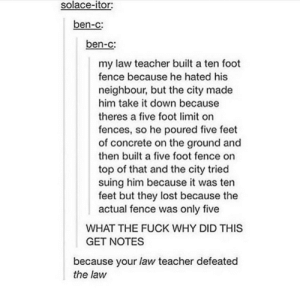 Teacher, Lost, and Fuck: solace-itor:  ben-c:  ben-c:  my law teacher built a ten foot  fence because he hated his  neighbour, but the city made  him take it down because  theres a five foot limit on  fences, so he poured five feet  of concrete on the ground and  then built a five foot fence on  top of that and the city tried  suing him because it was ten  feet but they lost because the  actual fence was only five  WHAT THE FUCK WHY DID THIS  GET NOTES  because your law teacher defeated  the law Law