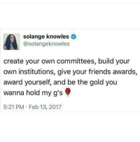 Friends, Memes, and Solange Knowles: solange knowles  @solange knowles  create your own committees, build your  own institutions, give your friends awards,  award yourself, and be the gold you  wanna hold my g's  5:21 PM Feb 13, 2017 Solange understands....... Mediaoutrage melanin truth blackwomen blackgirlsrock blackgirlmagic solange