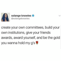 Wanna see black people prosper? Follow @blackbusiness_: solange knowles  @solangeknowles  create your own committees, build your  own institutions, give your friends  awards, award yourself, and be the gold  you wanna hold my g's Wanna see black people prosper? Follow @blackbusiness_