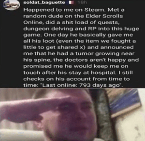 """This is so SAD: soldat baguette 18h  Happened to me on Steam. Met a  random dude on the Elder Scrolls  Online, did a shit load of quests,  dungeon delving and RP into this huge  game. One day he basically gave me  all his loot (even the item we fought a  little to get shared x) and announced  me that he had a tumor growing near  his spine, the doctors aren't happy and  promised me he would keep me on  touch after his stay at hospital. I still  checks on his account from time to  time: """"Last online: 793 days ago"""". This is so SAD"""