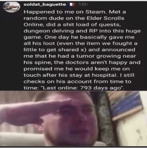"He was a real hero F by xluzix MORE MEMES: soldat_baguette I 18h  Happened to me on Steam. Met a  random dude on the Elder Scrolls  Online, did a shit load of quests,  dungeon delving and RP into this huge  game. One day he basically gave me  all his loot (even the item we fought a  little to get shared x) and announced  me that he had a tumor growing near  his spine, the doctors aren't happy and  promised me he would keep me on  touch after his stay at hospital. I still  checks on his account from time to  time: ""Last online: 793 days ago"". He was a real hero F by xluzix MORE MEMES"