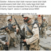 Flexing, Nasty, and Weird: Soldier: Airborne blah blah maroon beret blah blah  paratroopers blah blah dirty nasty legs blah blah  & other coed low-standard Army stuff that airborne  Infantry hasn't done in combat since WWII  Marine: *fixes bayonet weird flex but ok