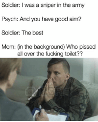 Fucking, Army, and Best: Soldier: I was a sniper in the army  Psych: And you have good aim?  Soldier: The best  Mom: (in the background) Who pissed  all over the fucking toilet??