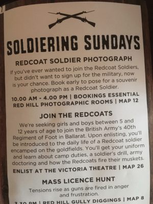 """""""if you ever wanted to join the redcoat soldiers"""" uhhh, no.... i didn't: SOLDIERING SUNDAYS  REDCOAT SOLDIER PHOTOGRAPH  If you've ever wanted to join the Redcoat Soldiers.  but didn't want to sign up for the military, now  is your chance. Book early to pose for a souvenir  photograph as a Redcoat Soldier.  10.00 AM -4.00 PM 
