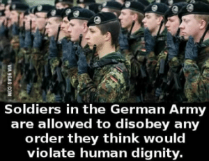 Soldiers, Army, and Wonder: Soldiers in the German Army  are allowed to disobey any  order they think would  violate human dignity. Hmmm Wonder why this is?