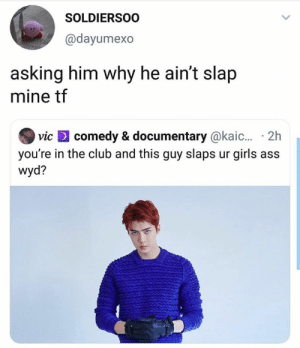 Club, Girls, and Memes: SOLDIERSOO  @dayumexo  asking him why he ain't slap  mine tf  comedy & documentary @kaic... 2h  vic  you're in the club and this guy slaps ur girls  wyd? EXO memes