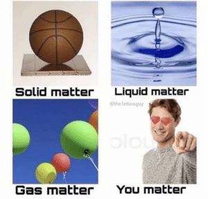 Fedora, Memes, and 🤖: Solid matter  Liquid matter  @the fedora guy  Gas matter  You matter https://t.co/S5OUhmhMve