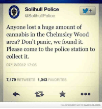 England, Memes, and Police: Solihull Police  @Solihul Police  Anyone lost a huge amount of  cannabis in the Chelmsley Wood  area? Don't panic, we found it.  Please come to the police station to  collect it.  07/12/2012 17:06  7,179  RETWEETS 1,043  FAVORITES  FEEL UNLOVED? GO TO DAMNLOLcoM Meanwhile In Solihull, England