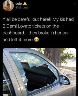 Demi Lovato, Be Careful, and Her: solo A  @slmxny  Y'all be careful out here!! My sis had  2 Demi Lovato tickets on the  dashboard... they broke in her car  and left 4 more