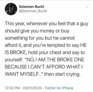 "Please, Be Humble this year by iamadeyii MORE MEMES: Solomon Buchi  @Solomon_Buchi  This year, whenever you feel that a guy  should give you money or buy  something for you but he cannot  afford it, and you're tempted to say HE  IS BROKE, hold your chest and say to  yourself: ""NO, I AM THE BROKE ONE  BECAUSE I CAN'T AFFORD WHAT I  WANT MYSELF."" then start crying.  12:32 PM 03/01/2020 Twitter for iPhone Please, Be Humble this year by iamadeyii MORE MEMES"