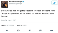 Memes, Solomon, and 🤖: Solomon Georgio  asolomongeorgio  Bush was so bad, we got to elect our 1st black president. After  Trump, our president will be a 50 ft tall militant feminist Latina  lesbian.  6:09 PM Jan 1, 2017  12,042  RETWEETS  40,479  LIKES