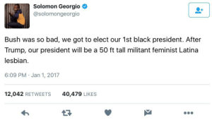 Bad, Superhero, and Target: Solomon Georgio  @solomongeorgio  Bush was so bad, we got to elect our 1st black president. After  Trump, our president will be a 50 ft tall militant feminist Latina  lesbian.  6:09 PM Jan 1, 2017  12,042 RETWEETS  40,479 LIKES linskywords:  tethmos: Reblog to support a 50-foot tall militant feminist Latina lesbian in 2020  The superhero franchise we need.