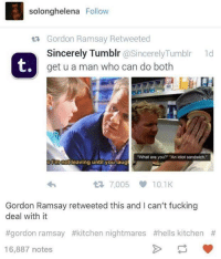 "Hell's Kitchen: solonghelena Follow  ta Gordon Ramsay Retweeted  Sincerely Tumblr  @Sincerely Tumblr 1d  t,  get u a man who can do both  ""What are you?"" ""An idiot sandwich.""  Rm not  leaving until you laug  7,005 10.1K  Gordon Ramsay retweeted this and I can't fucking  deal with it  #gordon ramsay #kitchen nightmares #hells kitchen  16,887 notes"