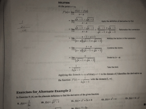 [AP Calc] How do I do problem 9 with this method? I've done it multiple times and can't get rid of the divide by 0 error: SOLUTION  At the point x  a,  f(x) f(a)  f'(a)= lim  XIa  1 Na -1  lim  Apply the definition of derivative to f(x).  1-a -1  -1 +Va  1  Rationalize the numerator.  X  lim  xa  XIa  a - 1  x - 1 +  noll  x - 1 - a +1  lim  Multiply the factors in the numerator.  (-a-1  1 +Va 1  xa  x a  lim  Combine like terms.  xa  1 +  a  1  Divide by (x- a)  lim  (A-1+ a  xa  1  Take the limit.  2/a-1  Applying this formula to an arbitrary x > 1 in the domain of fidentifies the derivative as  1  with the domain (1, )  the function f'(x) =  2x 1  Exercises for Alternate Example 2  In Exercise 9-16, use the alternate definition to find the derivative of the given function.  13. f(x)= 4-x  12. fx)- x-x  11. f(x) x+5x+ 4  1  - 1  10. f(x)=  9. fx)  2x  16 fx7-3x [AP Calc] How do I do problem 9 with this method? I've done it multiple times and can't get rid of the divide by 0 error