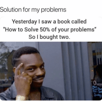 "Memes, Saw, and Book: Solution for my problems  Yesterday I saw a book called  ""How to Solve 50% of your problems""  So l bought two.  WILL ENT  pen  ri Genius"