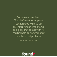 Solve a real problem! ☝ Double tap if you agree and tag a friend that needs to see this!: Solve a real problem  You don't start a company  because you want to be  an entrepreneur or the fame  and glory that comes with it  You become an entrepreneur  to solve a real problem  A ARON PATI E R  found Solve a real problem! ☝ Double tap if you agree and tag a friend that needs to see this!