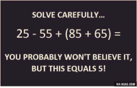 This is the most interesting math question in 2016 so far! (Look at the comments for answer) http://9gag.com/gag/ab0y1br?ref=fbp: SOLVE CAREFULLY.  25 55 (85 65)  YOU PROBABLY WON'T BELIEVE IT  BUT THIS EQUALS 5!  VIA 9GAG.COM This is the most interesting math question in 2016 so far! (Look at the comments for answer) http://9gag.com/gag/ab0y1br?ref=fbp