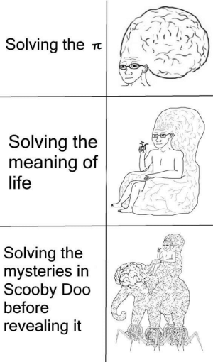 Yeah, it is big brain time: Solving the  TC  Solving the  meaning of  life  Solving the  mysteries in  Scooby Doo  before  revealing it Yeah, it is big brain time