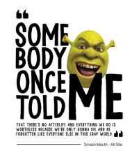 http://www.tulleceria.com.br/produtos/shrek: SOM  BODY  ONCE  TOLD  AND EVERYTHING WE DO IS  WORTHLESS BECAUSE WERE ONLY GONNA DIE AND BE  FORGOTTEN LIKE EVERYONE ELSE IN THIS CRAP WORLD.  Smash Mouth All Star http://www.tulleceria.com.br/produtos/shrek