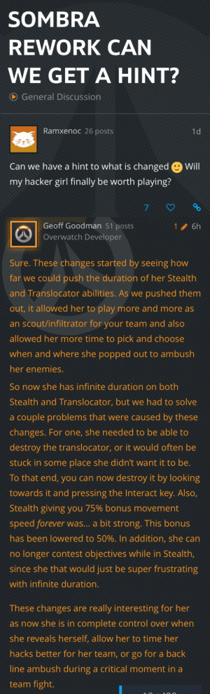 sighborgs: sighborgs:  some info on upcoming sombra changes!  : SOMBRA  REWORK CAN  WE GET A HINT?  General Discussion  Ramxenoc 26 posts  Can we have a hint to what is changed  my hacker girl finally be worth playing?  Will   Geoff Goodman 51 posts  Overwatch Developer  16h  Sure. These changes started by seeing how  far we could push the duration of her Stealth  and Translocator abilities. As we pushed them  out, it allowed her to play more and more as  an scout/infiltrator for your team and also  allowed her more time to pick and choose  when and where she popped out to ambush  her enemies.   So now she has infinite duration on both  Stealth and Translocator, but we had to solve  a couple problems that were caused by these  changes. For one, she needed to be able to  destroy the translocator, or it would often be  stuck in some place she didn't want it to be.  To that end, you can now destroy it by looking  towards it and pressing the Interact key. Also,  Stealth giving you 75% bonus movement  speed forever was... a bit strong. This bonus  has been lowered to 50%. In addition, she can  no longer contest objectives while in Stealth  since she that would just be super frustrating  with infinite duration.  These changes are really interesting for her  as now she is in complete control over when  she reveals herself, allow her to time her  hacks better for her team, or go for a back  line ambush during a critical moment in a  team fight. sighborgs: sighborgs:  some info on upcoming sombra changes!