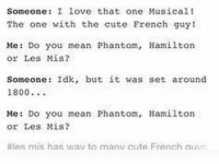 Cute, Empire, and Love: Somcone: I ove that one Musical!  The one with the cute French guy!  Me: Do you mean Phantom, Hamilton  or Les Mis?  Someone: Idk, but it was set around  1800..  Me: Do you mean Phantom, Hamilton  or Les Mis?  #les mis has wav to manu Cute French aus How does a ragtag volunteer army in need of a shower somehow defeat a global superpower? How do we emerge victorious from the empire leave the battlefield waving Betsy Ross's flag higher. Yo, turns out we have a secret weapon an immigrant you know and love who is unafraid to step in, he's constantly confusing confounding the British henchmen everyone give it up for America's favourite fighting French man. LAFAYETTE!
