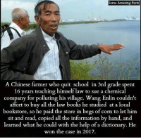 Books, Facts, and Memes: Some Amazing Facts  A Chinese farmer who quit school in 3rd grade spent  16 years teaching himself law to sue a chemical  company for polluting his village. Wang Enlin couldn't  affort to buy all the law books he studied at a local  so he paid the store in begs of corn to let him  sit and read, copied all the information by hand, and  learned what he could with the help of a dictionary. He  won the case in 2017.