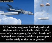 Facts, Memes, and Airplane: Some Amazing Facts  A Ukrainian engineer has designed and  airplane with a detachable cabin. In the  event of an emergency, the cabin breaks off,  deployed parachutes, and floats passengers s  to the safely to the sea or ground.
