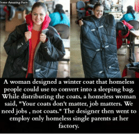 "Facts, Homeless, and Memes: Some Amazing Facts  A woman designed a winter coat that homeless  people could use to convert into a sleeping bag.  While distributing the coats, a homeless woman  said, ""Your coats don't matter, job matters. We  need jobs, not coats."" The designer then went to  employ only homeless single parents at her  factory."