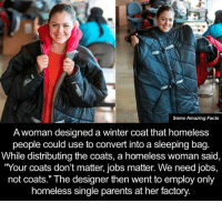 "winter coat: Some Amazing Facts  A woman designed a winter coat that homeless  people could use to convert into a sleeping bag  While distributing the coats, a homeless woman said  ""Your coats don't matter, jobs matter. We need jobs,  not coats."" The designer then went to employ only  homeless single parents at her factory."